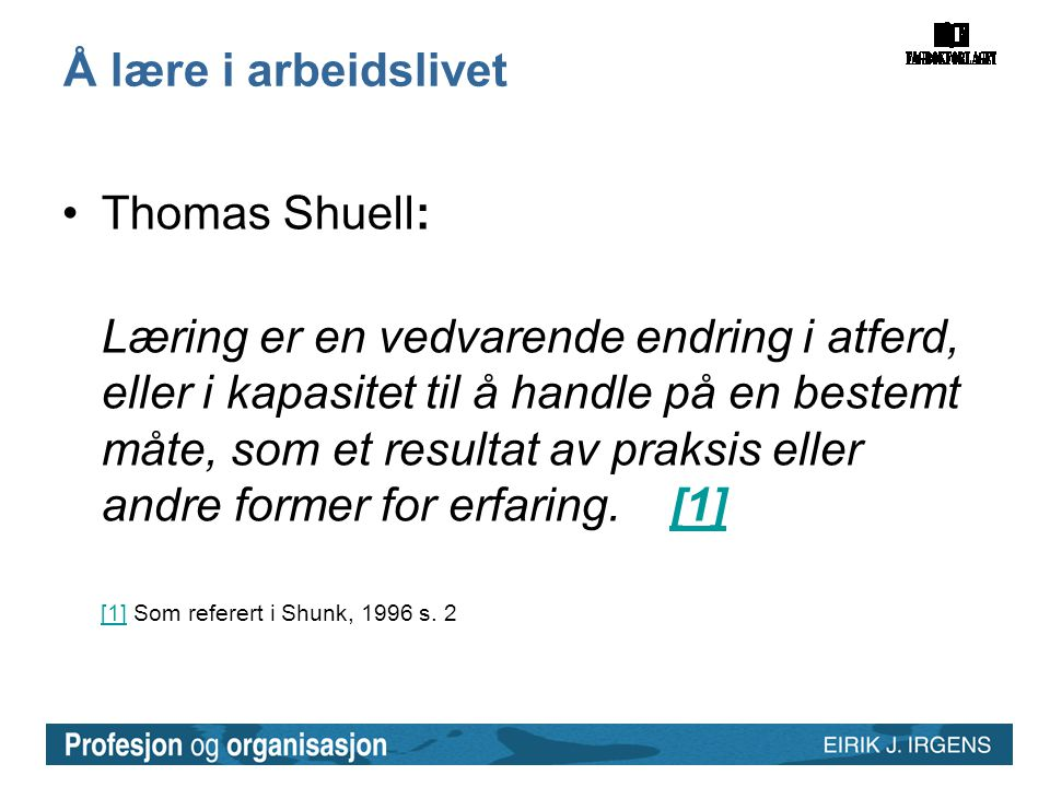 Å lære i arbeidslivet •Thomas Shuell: Læring er en vedvarende endring i atferd, eller i kapasitet til å handle på en bestemt måte, som et resultat av