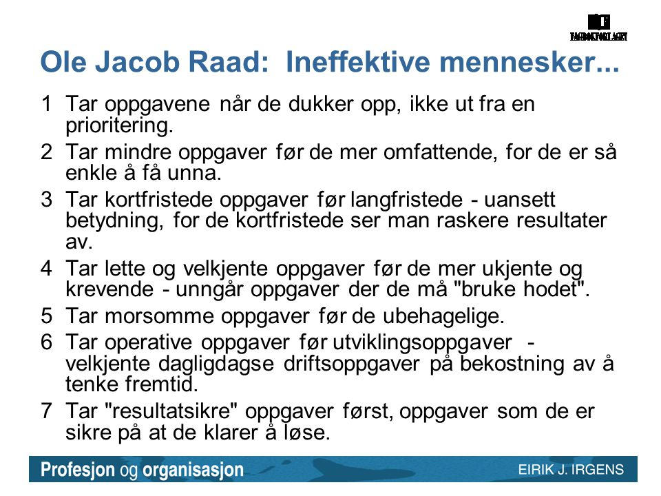 Ole Jacob Raad: Ineffektive mennesker... 1Tar oppgavene når de dukker opp, ikke ut fra en prioritering. 2Tar mindre oppgaver før de mer omfattende, fo