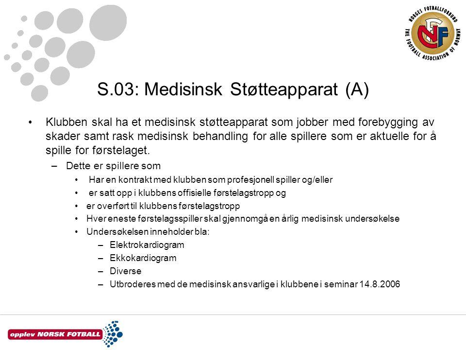 S.03: Medisinsk Støtteapparat (A) •Klubben skal ha et medisinsk støtteapparat som jobber med forebygging av skader samt rask medisinsk behandling for alle spillere som er aktuelle for å spille for førstelaget.