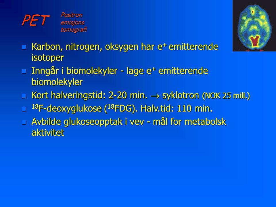 PET Positron emisjons tomografi n Karbon, nitrogen, oksygen har e + emitterende isotoper n Inngår i biomolekyler - lage e + emitterende biomolekyler n Kort halveringstid: 2-20 min.