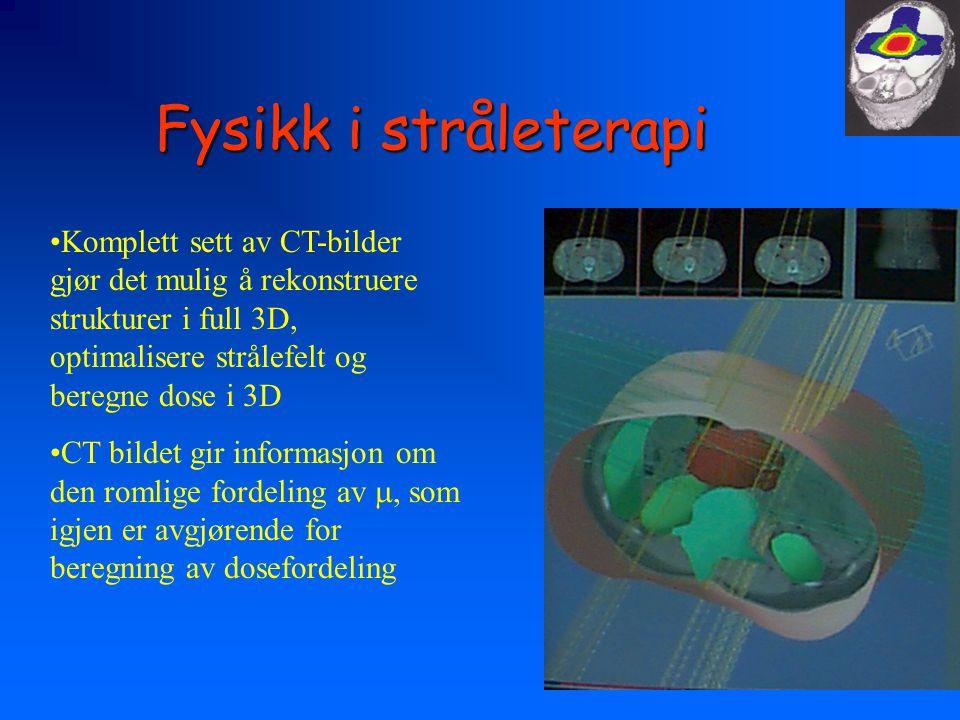 Fysikk i stråleterapi •Komplett sett av CT-bilder gjør det mulig å rekonstruere strukturer i full 3D, optimalisere strålefelt og beregne dose i 3D •CT bildet gir informasjon om den romlige fordeling av , som igjen er avgjørende for beregning av dosefordeling