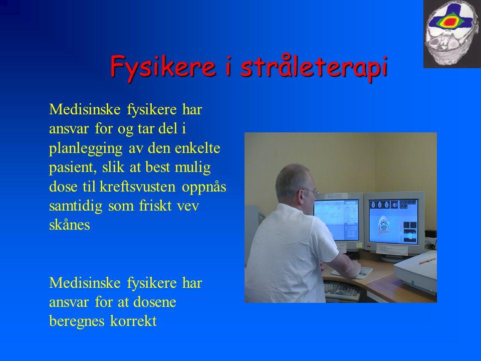 Fysikere i stråleterapi Medisinske fysikere har ansvar for og tar del i planlegging av den enkelte pasient, slik at best mulig dose til kreftsvusten oppnås samtidig som friskt vev skånes Medisinske fysikere har ansvar for at dosene beregnes korrekt
