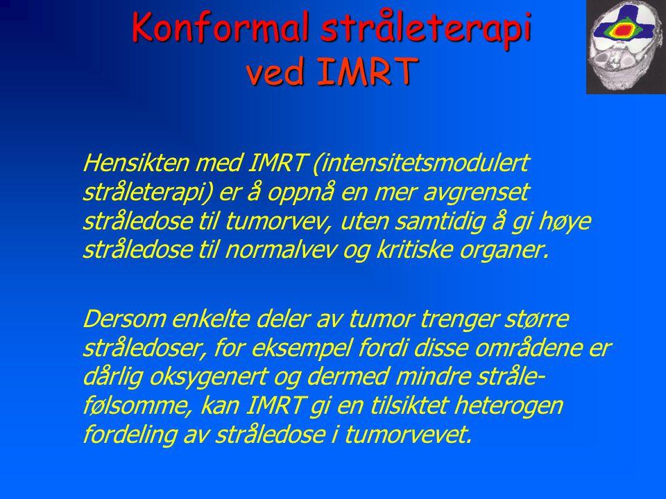 Konformal stråleterapi ved IMRT Hensikten med IMRT (intensitetsmodulert stråleterapi) er å oppnå en mer avgrenset stråledose til tumorvev, uten samtidig å gi høye stråledose til normalvev og kritiske organer.