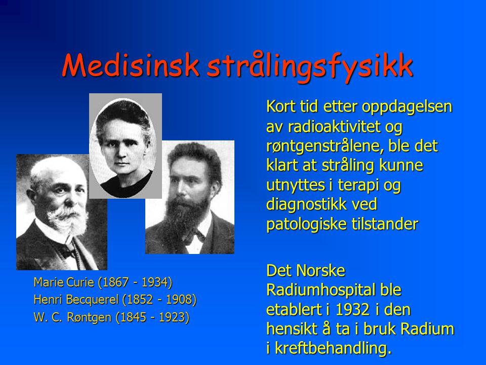 Medisinsk strålingsfysikk Marie Curie (1867 - 1934) Henri Becquerel (1852 - 1908) W. C. Røntgen (1845 - 1923) Kort tid etter oppdagelsen av radioaktiv