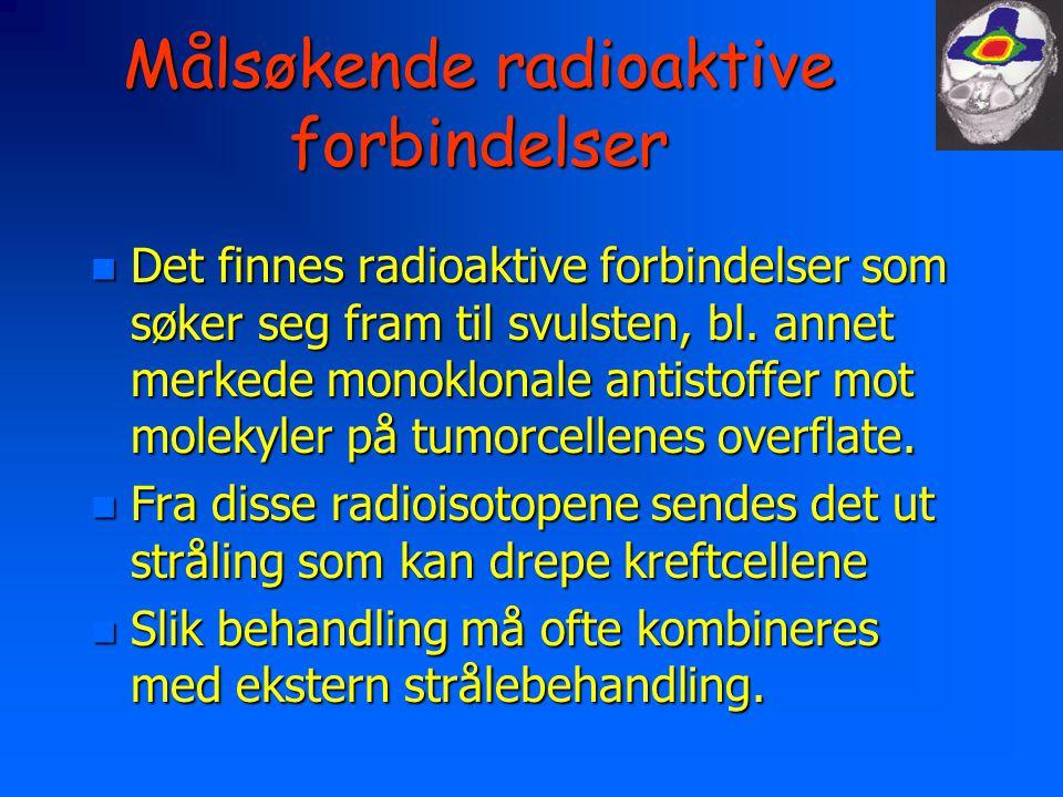 Målsøkende radioaktive forbindelser n Det finnes radioaktive forbindelser som søker seg fram til svulsten, bl. annet merkede monoklonale antistoffer m
