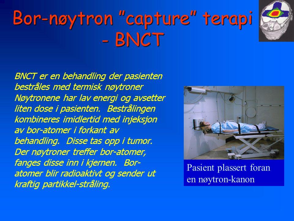 Bor-nøytron capture terapi - BNCT BNCT er en behandling der pasienten bestråles med termisk nøytroner Nøytronene har lav energi og avsetter liten dose i pasienten.