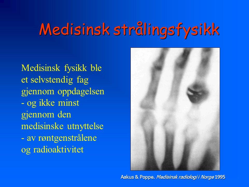 Medisinsk strålingsfysikk Aakus & Poppe. Medisinsk radiologi i Norge 1995 Medisinsk fysikk ble et selvstendig fag gjennom oppdagelsen - og ikke minst