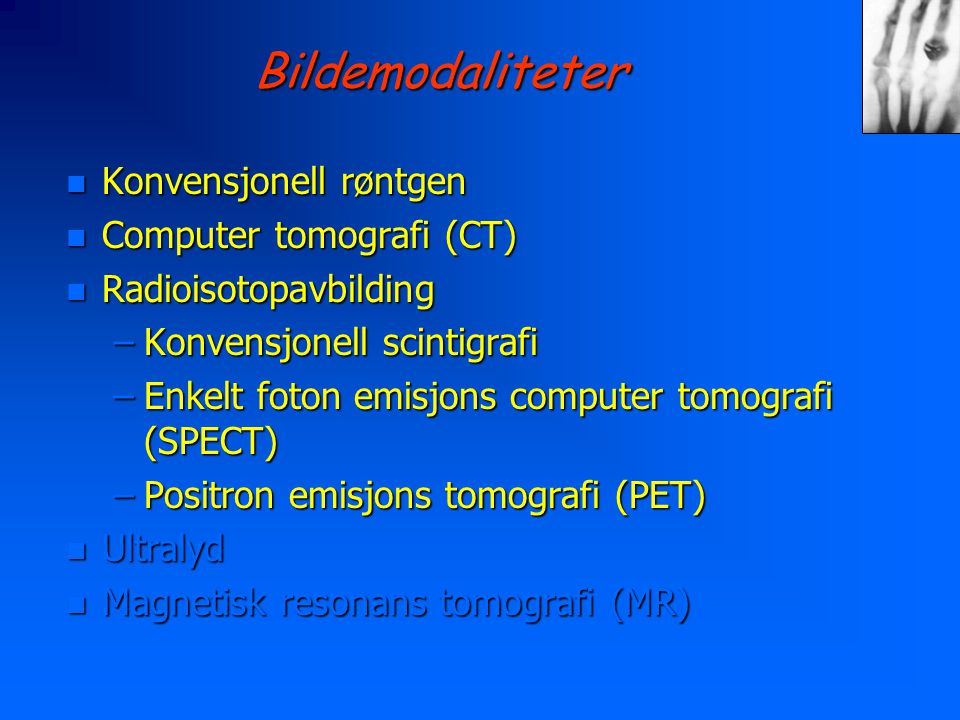 Bildemodaliteter n Konvensjonell røntgen n Computer tomografi (CT) n Radioisotopavbilding –Konvensjonell scintigrafi –Enkelt foton emisjons computer tomografi (SPECT) –Positron emisjons tomografi (PET) n Ultralyd n Magnetisk resonans tomografi (MR)
