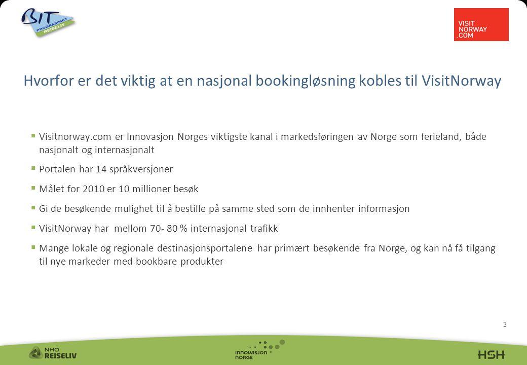 3  Visitnorway.com er Innovasjon Norges viktigste kanal i markedsføringen av Norge som ferieland, både nasjonalt og internasjonalt  Portalen har 14 språkversjoner  Målet for 2010 er 10 millioner besøk  Gi de besøkende mulighet til å bestille på samme sted som de innhenter informasjon  VisitNorway har mellom 70- 80 % internasjonal trafikk  Mange lokale og regionale destinasjonsportalene har primært besøkende fra Norge, og kan nå få tilgang til nye markeder med bookbare produkter Hvorfor er det viktig at en nasjonal bookingløsning kobles til VisitNorway