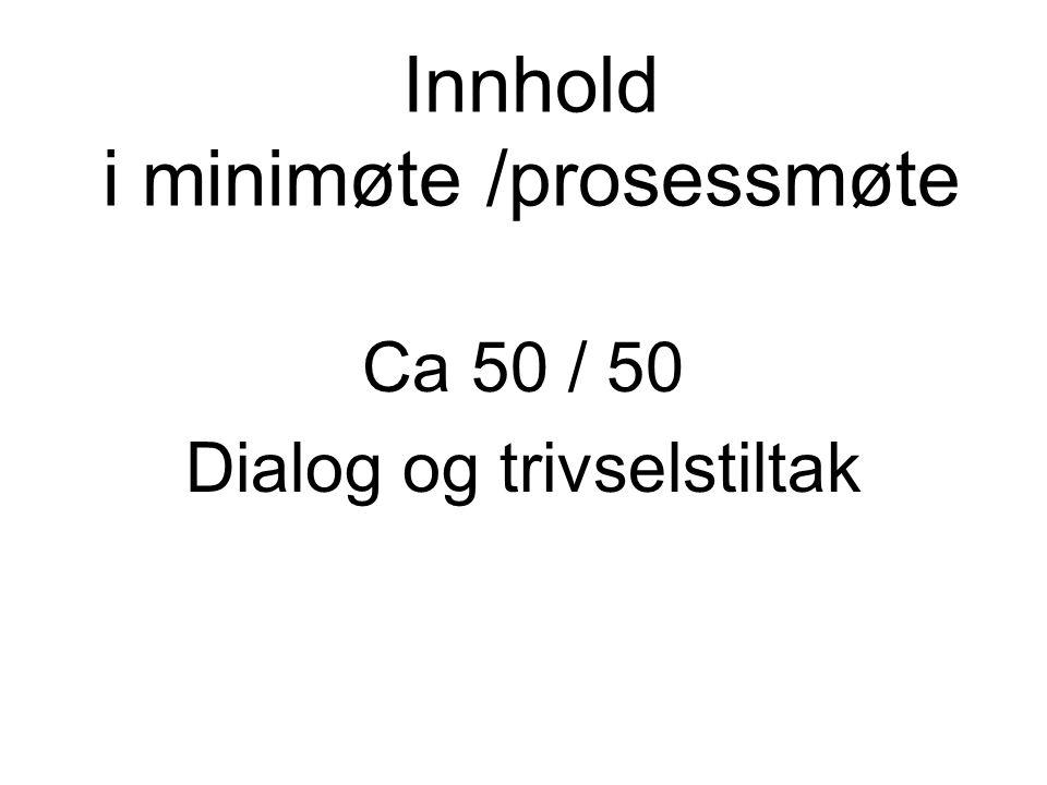 Innhold i minimøte /prosessmøte Ca 50 / 50 Dialog og trivselstiltak