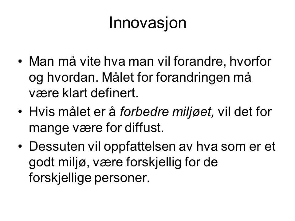 Innovasjon •Man må vite hva man vil forandre, hvorfor og hvordan. Målet for forandringen må være klart definert. •Hvis målet er å forbedre miljøet, vi
