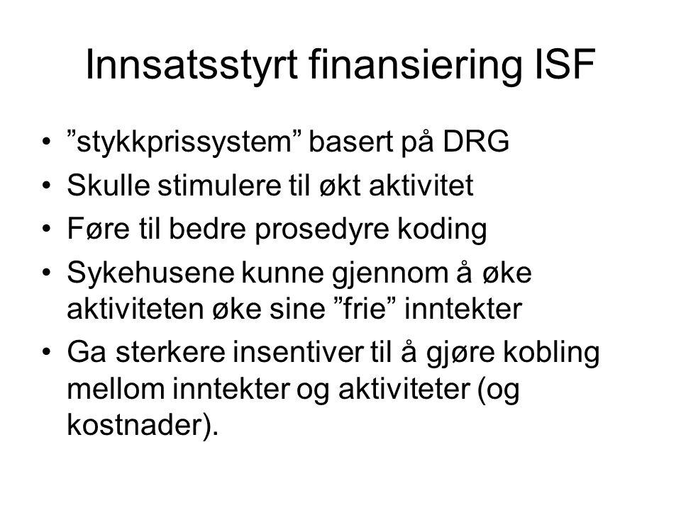"""Innsatsstyrt finansiering ISF •""""stykkprissystem"""" basert på DRG •Skulle stimulere til økt aktivitet •Føre til bedre prosedyre koding •Sykehusene kunne"""