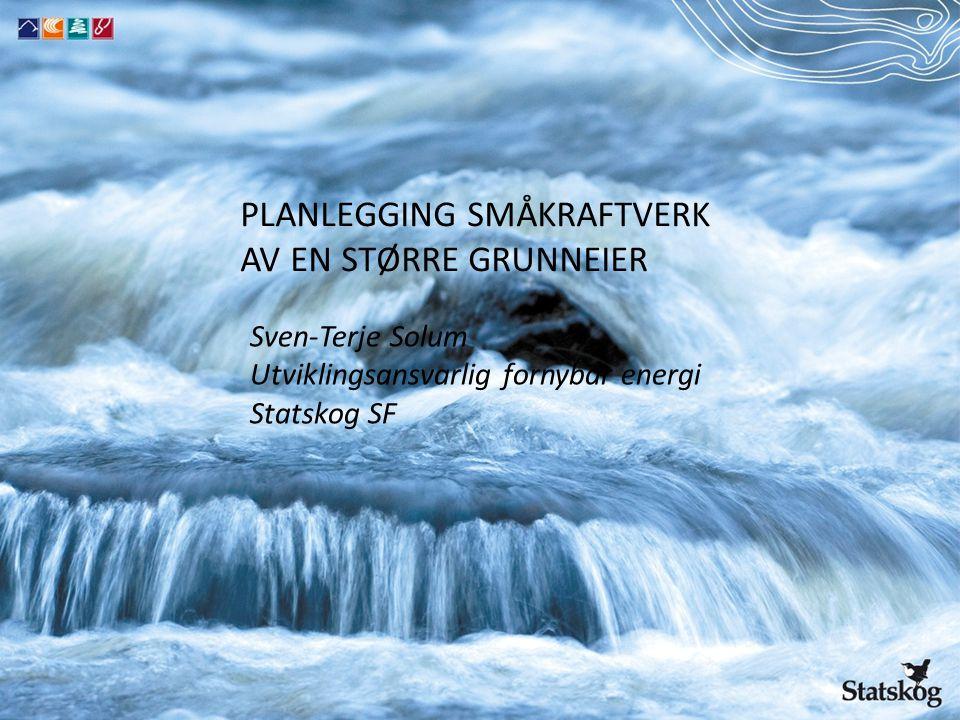 PLANLEGGING SMÅKRAFTVERK AV EN STØRRE GRUNNEIER Sven-Terje Solum Utviklingsansvarlig fornybar energi Statskog SF