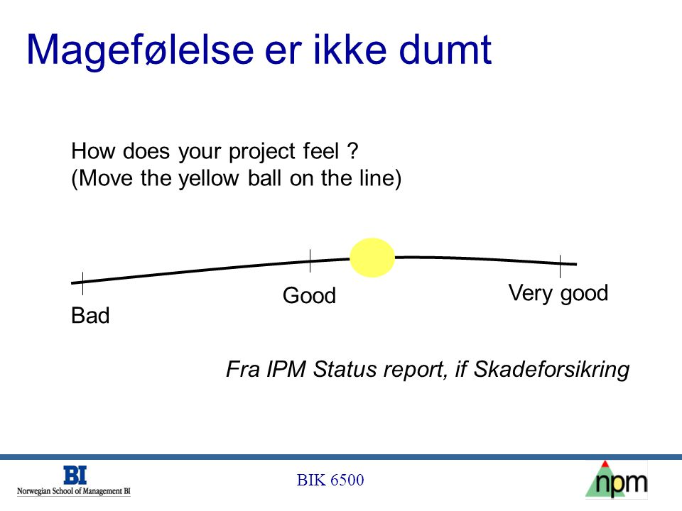 BIK 6500 How does your project feel ? (Move the yellow ball on the line) Bad Good Very good Fra IPM Status report, if Skadeforsikring Magefølelse er i
