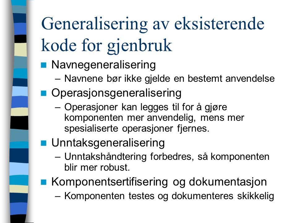 Generalisering av eksisterende kode for gjenbruk  Navnegeneralisering –Navnene bør ikke gjelde en bestemt anvendelse  Operasjonsgeneralisering –Operasjoner kan legges til for å gjøre komponenten mer anvendelig, mens mer spesialiserte operasjoner fjernes.