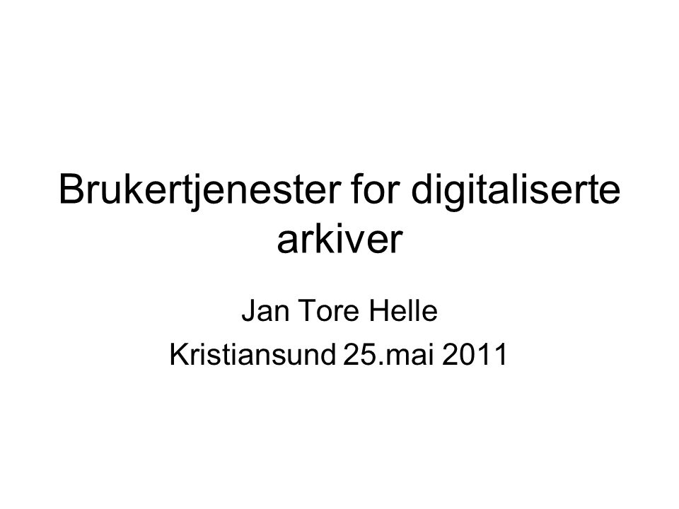 Brukertjenester for digitaliserte arkiver Jan Tore Helle Kristiansund 25.mai 2011