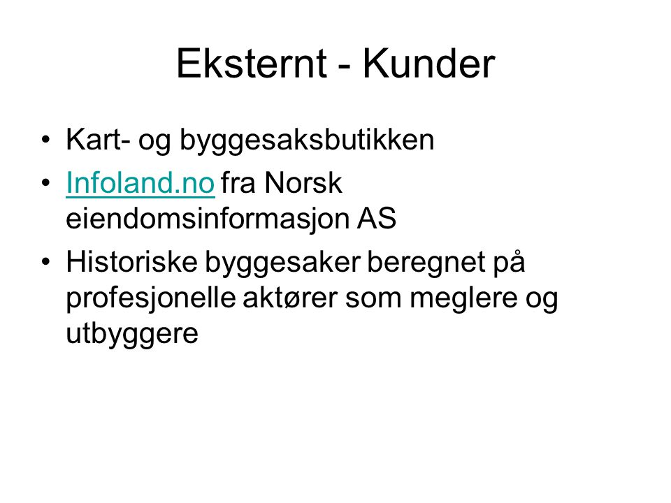 Eksternt - Kunder •Kart- og byggesaksbutikken •Infoland.no fra Norsk eiendomsinformasjon ASInfoland.no •Historiske byggesaker beregnet på profesjonell