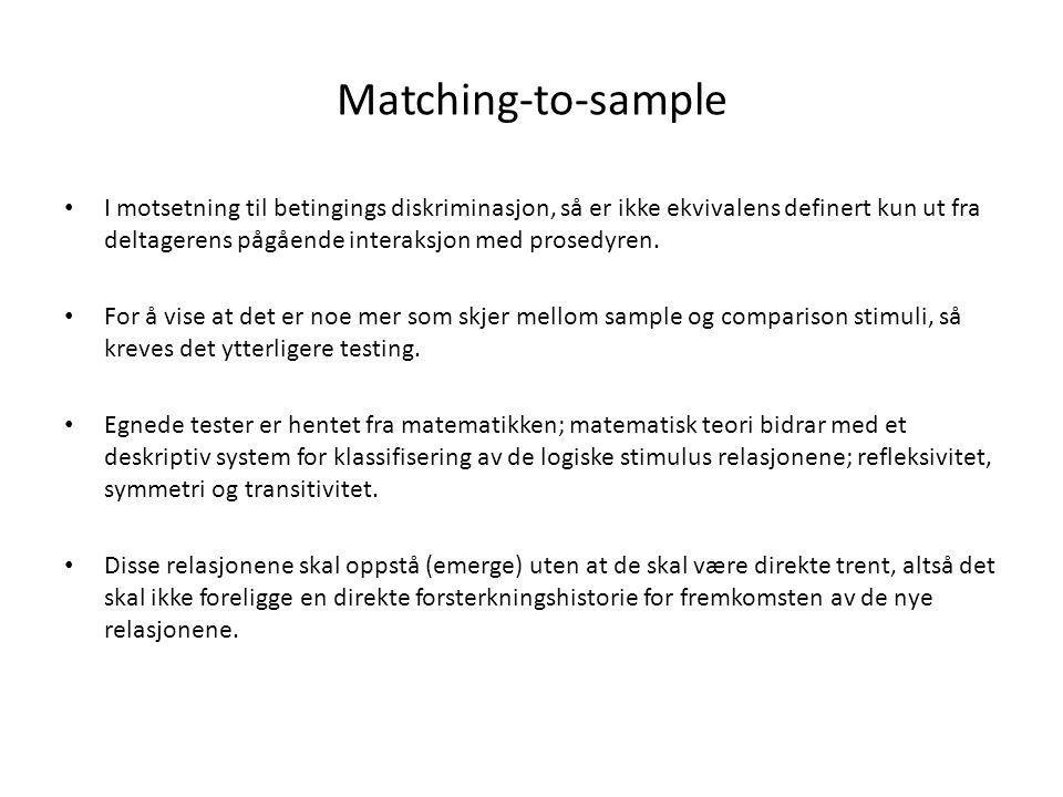 Matching-to-sample • I motsetning til betingings diskriminasjon, så er ikke ekvivalens definert kun ut fra deltagerens pågående interaksjon med prosed