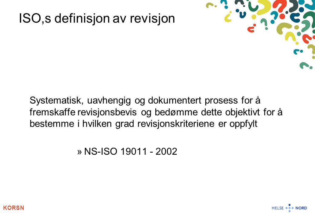 KORSN ISO,s definisjon av revisjon Systematisk, uavhengig og dokumentert prosess for å fremskaffe revisjonsbevis og bedømme dette objektivt for å best