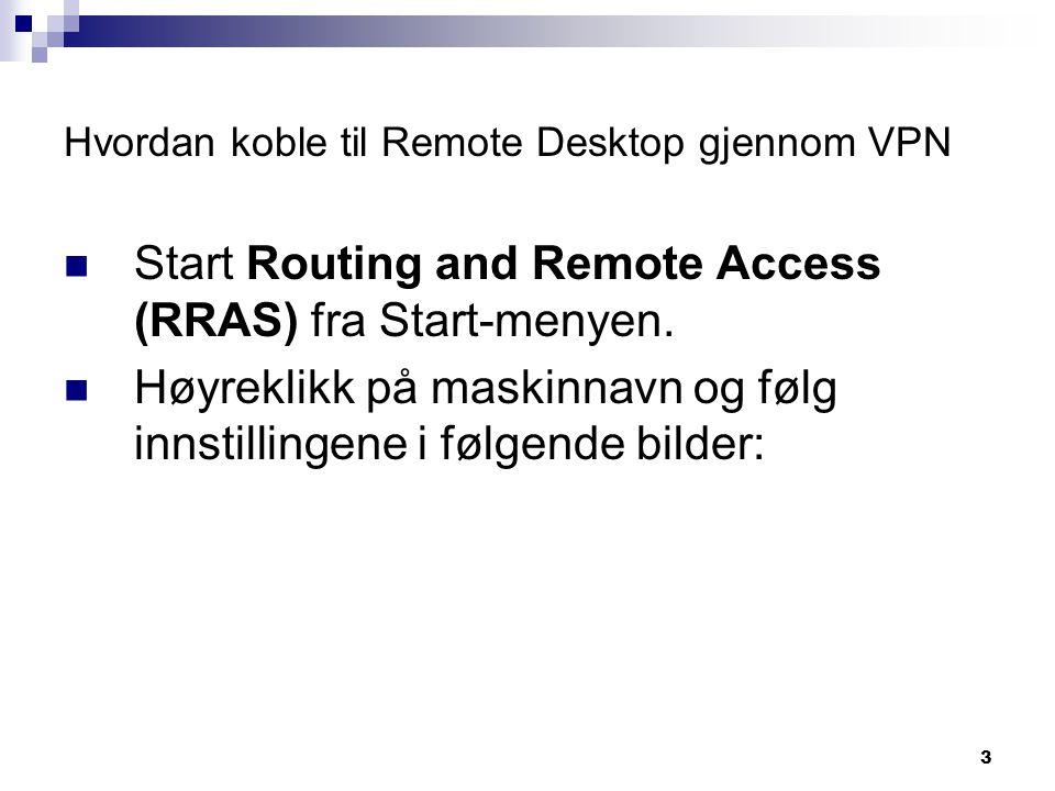 3 Hvordan koble til Remote Desktop gjennom VPN  Start Routing and Remote Access (RRAS) fra Start-menyen.  Høyreklikk på maskinnavn og følg innstilli