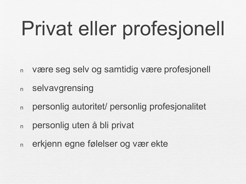 Privat eller profesjonell  være seg selv og samtidig være profesjonell  selvavgrensing  personlig autoritet/ personlig profesjonalitet  personlig