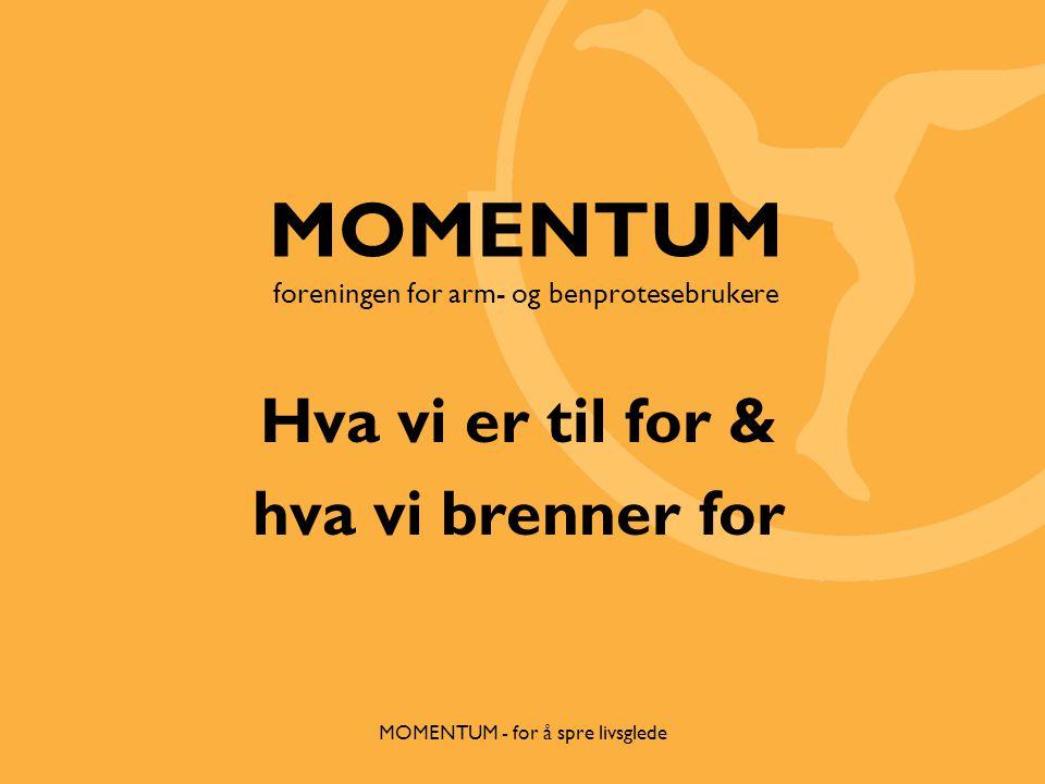 MOMENTUM - for å spre livsglede MOMENTUM foreningen for arm- og benprotesebrukere Hva vi er til for & hva vi brenner for