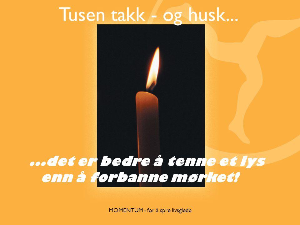 Tusen takk - og husk......det er bedre å tenne et lys enn å forbanne mørket!