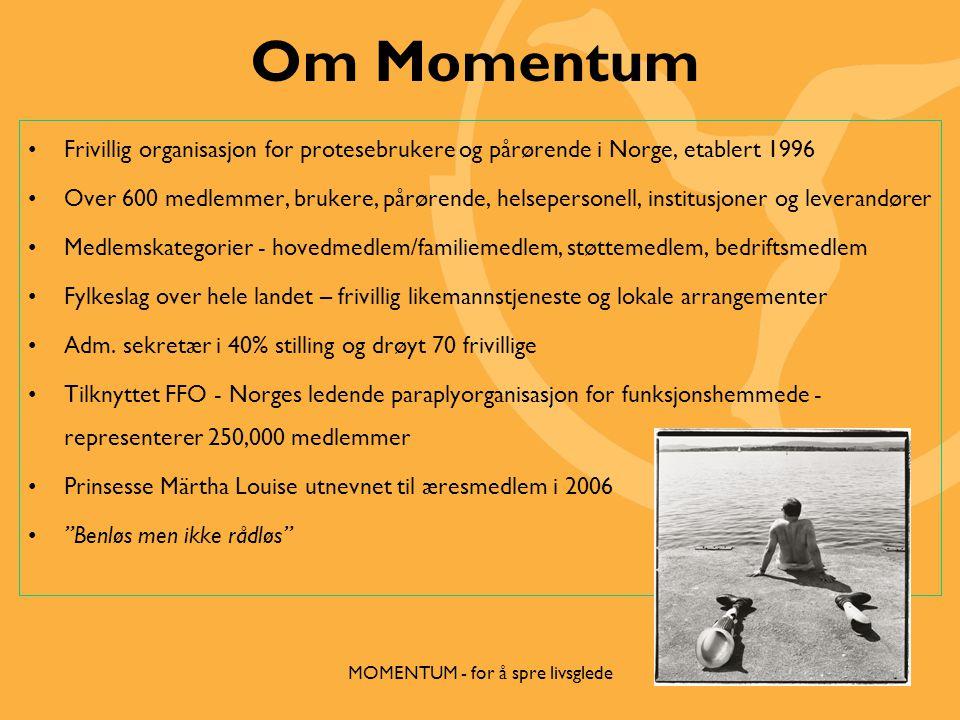 Om Momentum •Frivillig organisasjon for protesebrukere og pårørende i Norge, etablert 1996 •Over 600 medlemmer, brukere, pårørende, helsepersonell, institusjoner og leverandører •Medlemskategorier - hovedmedlem/familiemedlem, støttemedlem, bedriftsmedlem •Fylkeslag over hele landet – frivillig likemannstjeneste og lokale arrangementer •Adm.