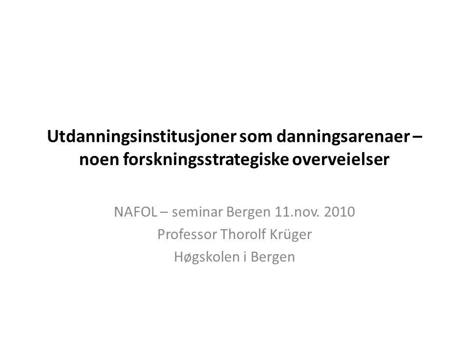 Utdanningsinstitusjoner som danningsarenaer – noen forskningsstrategiske overveielser NAFOL – seminar Bergen 11.nov. 2010 Professor Thorolf Krüger Høg