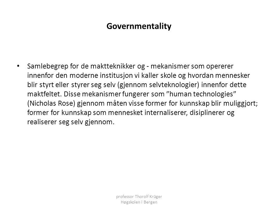 Governmentality • Samlebegrep for de maktteknikker og - mekanismer som opererer innenfor den moderne institusjon vi kaller skole og hvordan mennesker