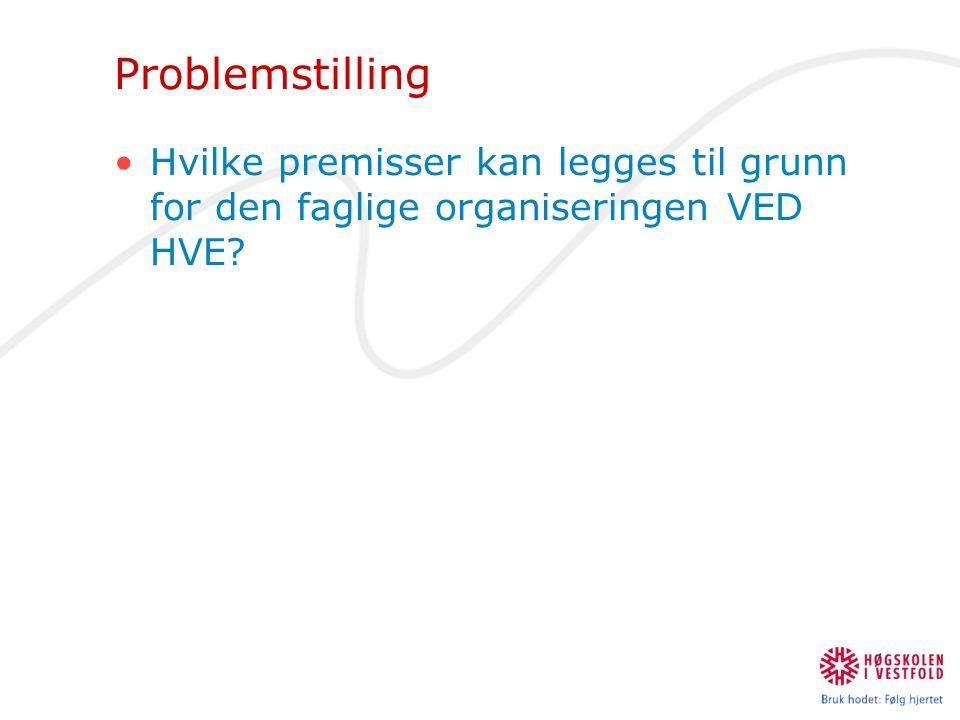 Problemstilling •Hvilke premisser kan legges til grunn for den faglige organiseringen VED HVE?