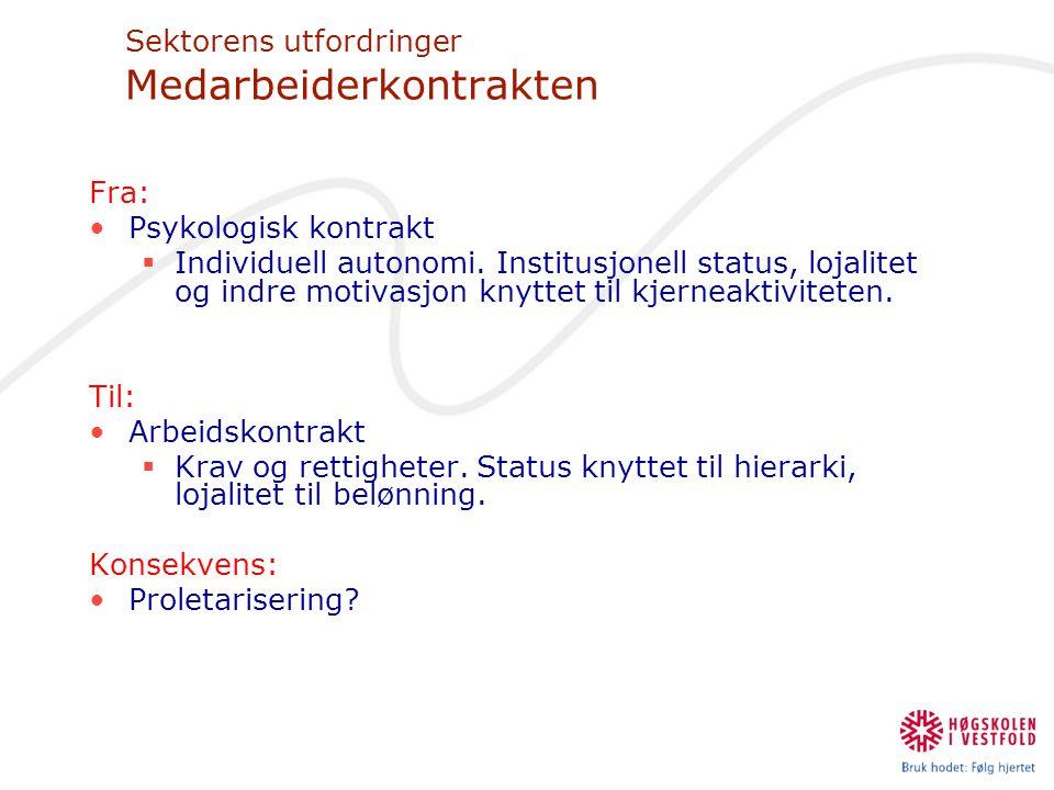 Sektorens utfordringer Medarbeiderkontrakten Fra: •Psykologisk kontrakt  Individuell autonomi. Institusjonell status, lojalitet og indre motivasjon k