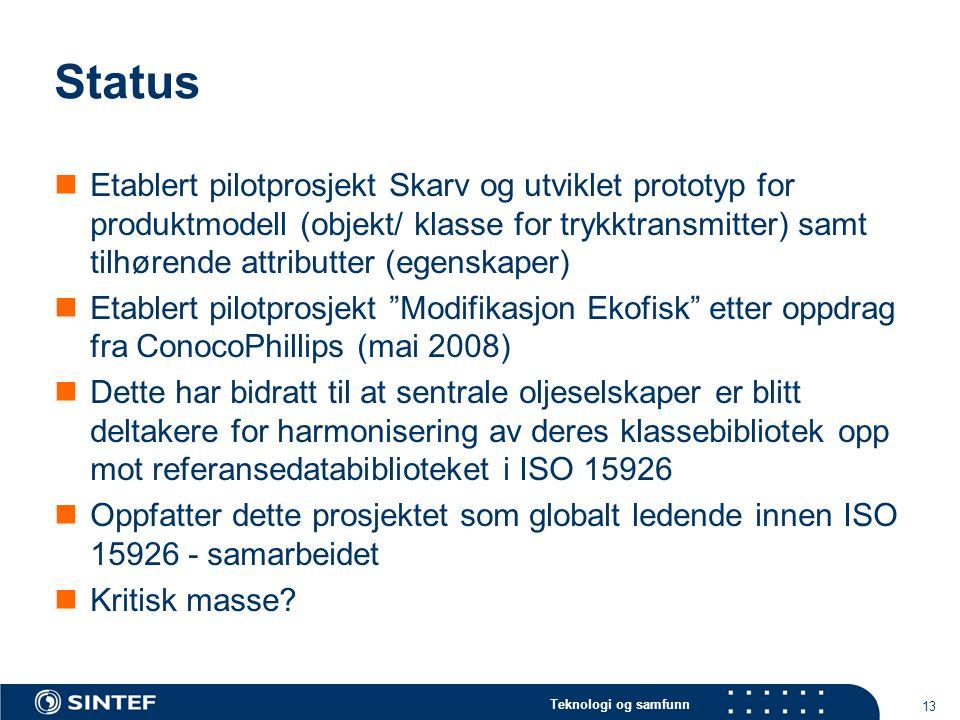 Teknologi og samfunn 13 Status  Etablert pilotprosjekt Skarv og utviklet prototyp for produktmodell (objekt/ klasse for trykktransmitter) samt tilhørende attributter (egenskaper)  Etablert pilotprosjekt Modifikasjon Ekofisk etter oppdrag fra ConocoPhillips (mai 2008)  Dette har bidratt til at sentrale oljeselskaper er blitt deltakere for harmonisering av deres klassebibliotek opp mot referansedatabiblioteket i ISO 15926  Oppfatter dette prosjektet som globalt ledende innen ISO 15926 - samarbeidet  Kritisk masse?