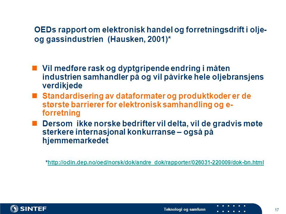 Teknologi og samfunn 17 OEDs rapport om elektronisk handel og forretningsdrift i olje- og gassindustrien (Hausken, 2001)*  Vil medføre rask og dyptgripende endring i måten industrien samhandler på og vil påvirke hele oljebransjens verdikjede  Standardisering av dataformater og produktkoder er de største barrierer for elektronisk samhandling og e- forretning  Dersom ikke norske bedrifter vil delta, vil de gradvis møte sterkere internasjonal konkurranse – også på hjemmemarkedet *http://odin.dep.no/oed/norsk/dok/andre_dok/rapporter/026031-220009/dok-bn.htmlhttp://odin.dep.no/oed/norsk/dok/andre_dok/rapporter/026031-220009/dok-bn.html