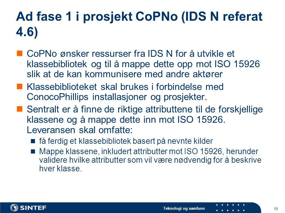 Teknologi og samfunn 19 Ad fase 1 i prosjekt CoPNo (IDS N referat 4.6)  CoPNo ønsker ressurser fra IDS N for å utvikle et klassebibliotek og til å mappe dette opp mot ISO 15926 slik at de kan kommunisere med andre aktører  Klassebiblioteket skal brukes i forbindelse med ConocoPhillips installasjoner og prosjekter.