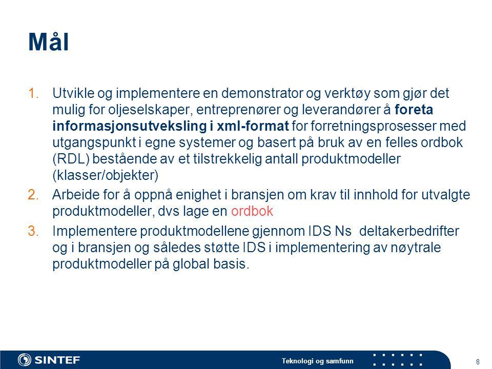 Teknologi og samfunn 8 Mål 1.Utvikle og implementere en demonstrator og verktøy som gjør det mulig for oljeselskaper, entreprenører og leverandører å foreta informasjonsutveksling i xml-format for forretningsprosesser med utgangspunkt i egne systemer og basert på bruk av en felles ordbok (RDL) bestående av et tilstrekkelig antall produktmodeller (klasser/objekter) 2.Arbeide for å oppnå enighet i bransjen om krav til innhold for utvalgte produktmodeller, dvs lage en ordbok 3.Implementere produktmodellene gjennom IDS Ns deltakerbedrifter og i bransjen og således støtte IDS i implementering av nøytrale produktmodeller på global basis.