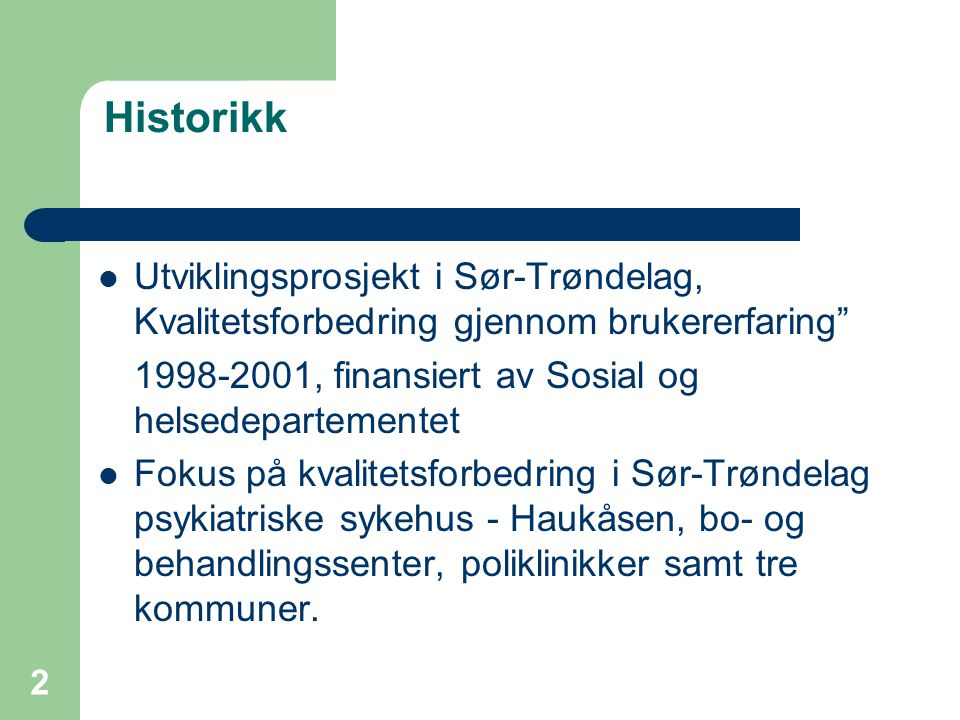 2 Historikk  Utviklingsprosjekt i Sør-Trøndelag, Kvalitetsforbedring gjennom brukererfaring 1998-2001, finansiert av Sosial og helsedepartementet  Fokus på kvalitetsforbedring i Sør-Trøndelag psykiatriske sykehus - Haukåsen, bo- og behandlingssenter, poliklinikker samt tre kommuner.