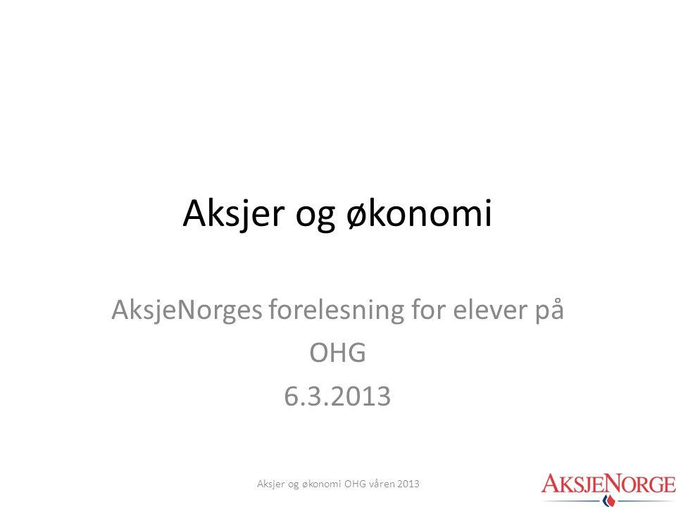 Aksjer og økonomi AksjeNorges forelesning for elever på OHG 6.3.2013 Aksjer og økonomi OHG våren 2013