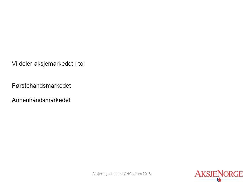 Vi deler aksjemarkedet i to: Førstehåndsmarkedet Annenhåndsmarkedet Aksjer og økonomi OHG våren 2013