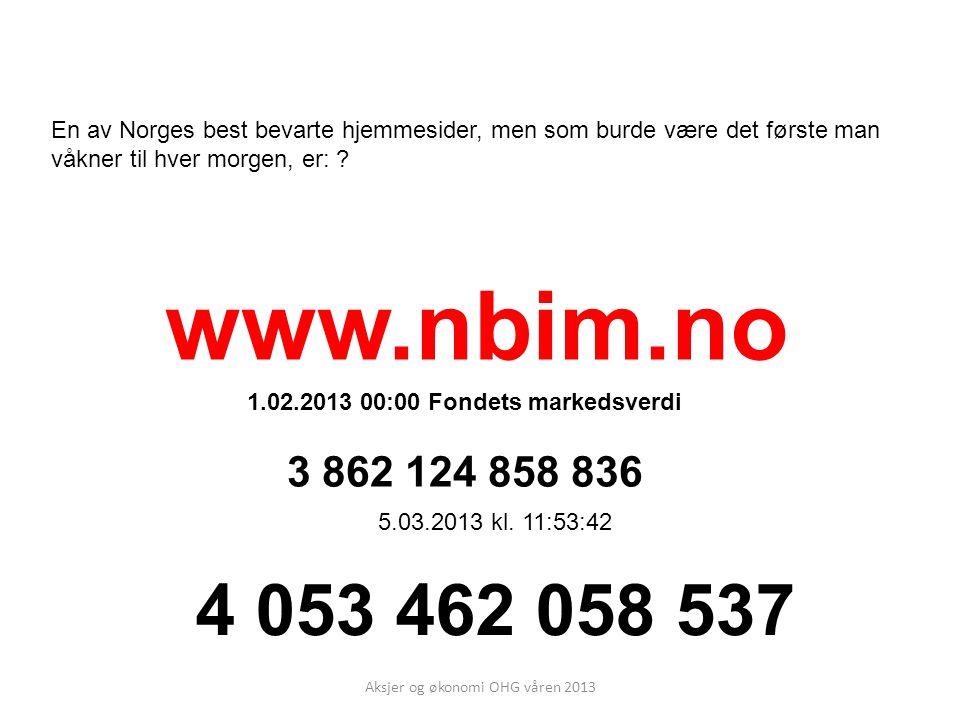 Aksjer og økonomi OHG våren 2013 En av Norges best bevarte hjemmesider, men som burde være det første man våkner til hver morgen, er: ? www.nbim.no 1.