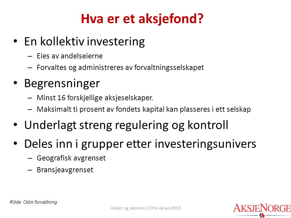 Hva er et aksjefond? • En kollektiv investering – Eies av andelseierne – Forvaltes og administreres av forvaltningsselskapet • Begrensninger – Minst 1