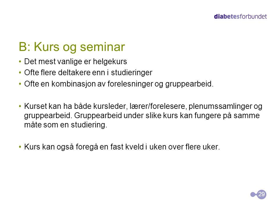 B: Kurs og seminar •Det mest vanlige er helgekurs •Ofte flere deltakere enn i studieringer •Ofte en kombinasjon av forelesninger og gruppearbeid. •Kur