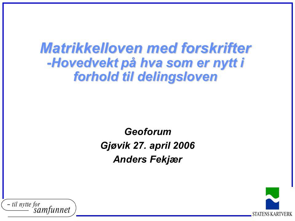 Matrikkelloven med forskrifter -Hovedvekt på hva som er nytt i forhold til delingsloven Geoforum Gjøvik 27. april 2006 Anders Fekjær