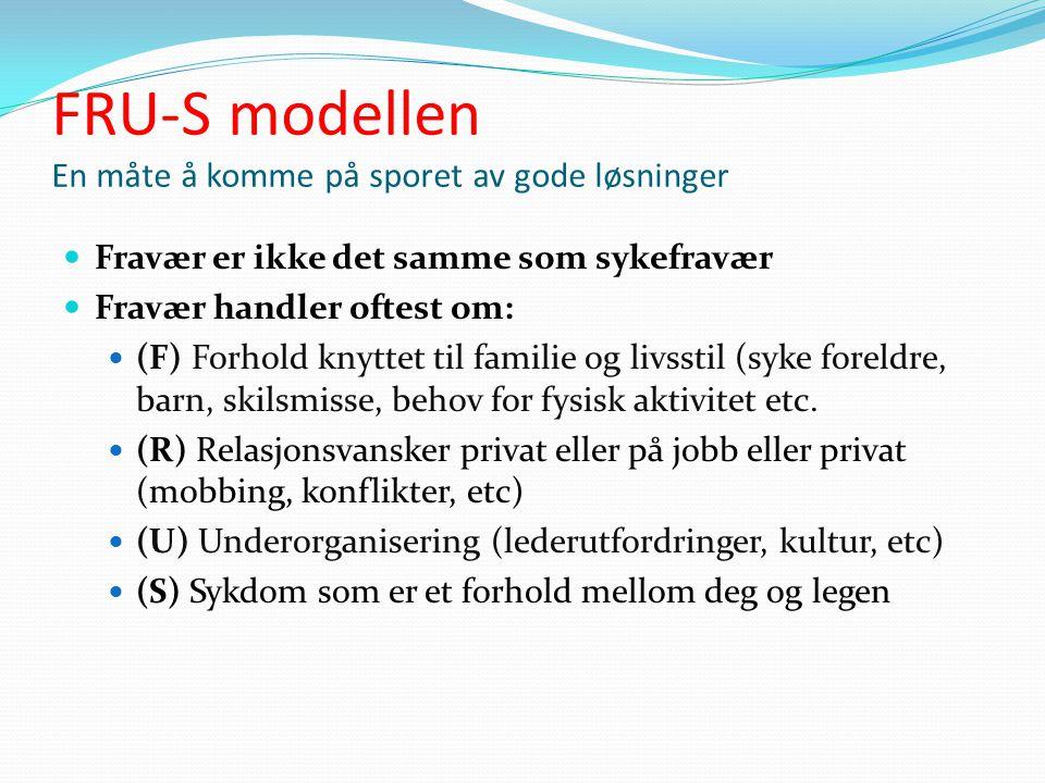FRU-S modellen En måte å komme på sporet av gode løsninger  Fravær er ikke det samme som sykefravær  Fravær handler oftest om:  (F) Forhold knyttet til familie og livsstil (syke foreldre, barn, skilsmisse, behov for fysisk aktivitet etc.