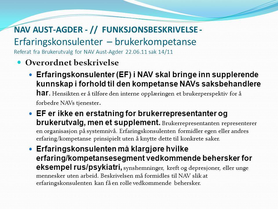 NAV AUST-AGDER - // FUNKSJONSBESKRIVELSE - Erfaringskonsulenter – brukerkompetanse Referat fra Brukerutvalg for NAV Aust-Agder 22.06.11 sak 14/11  Overordnet beskrivelse  Erfaringskonsulenter (EF) i NAV skal bringe inn supplerende kunnskap i forhold til den kompetanse NAVs saksbehandlere har.