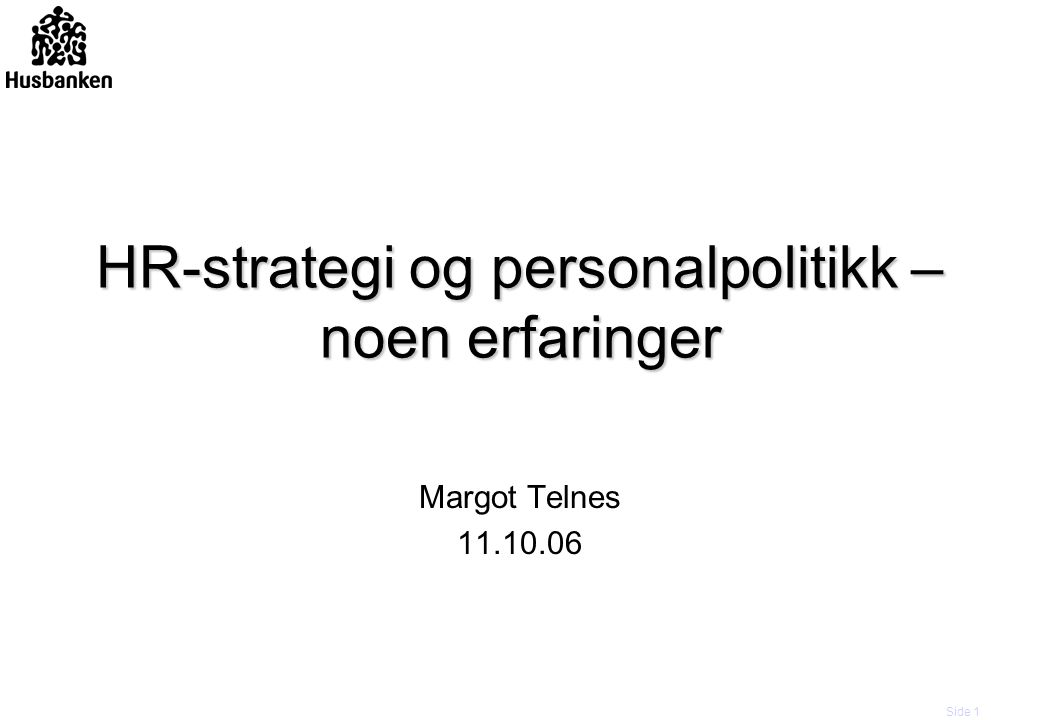 Side 1 HR-strategi og personalpolitikk – noen erfaringer Margot Telnes 11.10.06