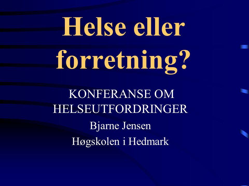 Helse eller forretning? KONFERANSE OM HELSEUTFORDRINGER Bjarne Jensen Høgskolen i Hedmark