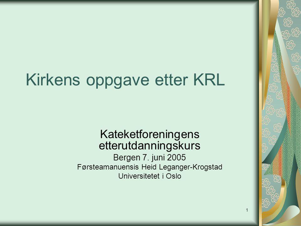 1 Kirkens oppgave etter KRL Kateketforeningens etterutdanningskurs Bergen 7. juni 2005 Førsteamanuensis Heid Leganger-Krogstad Universitetet i Oslo