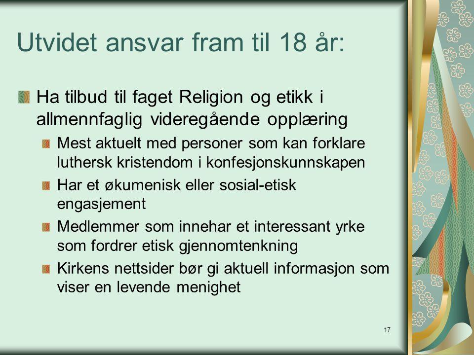 17 Utvidet ansvar fram til 18 år: Ha tilbud til faget Religion og etikk i allmennfaglig videregående opplæring Mest aktuelt med personer som kan forkl