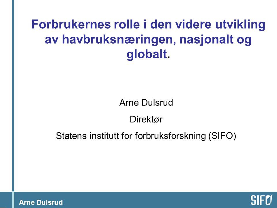 Arne Dulsrud Forbrukernes rolle i den videre utvikling av havbruksnæringen, nasjonalt og globalt. Arne Dulsrud Direktør Statens institutt for forbruks